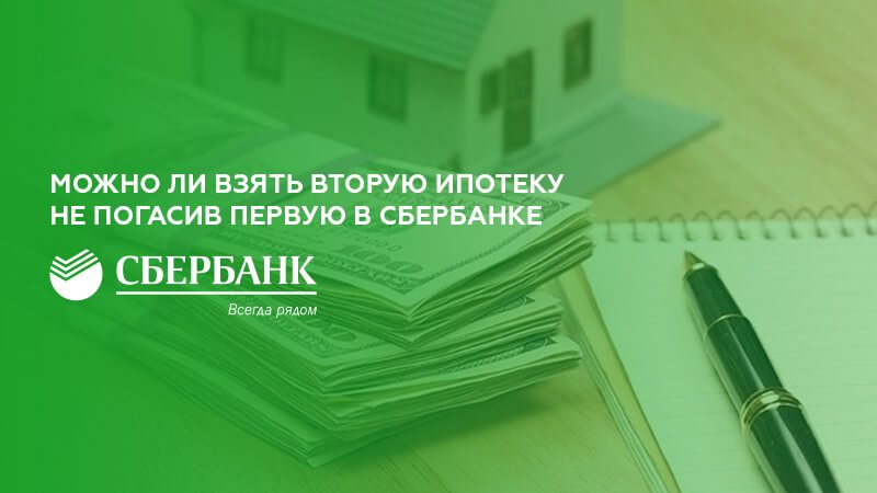 Можно ли взять вторую ипотеку не погасив первую в Сбербанке5c5b62265b788